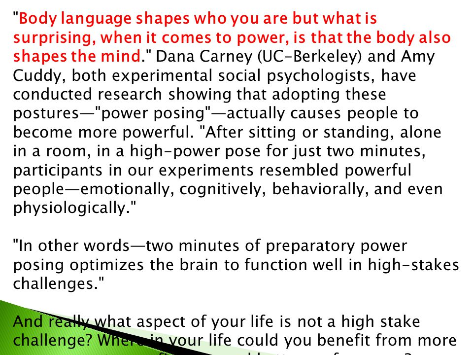 Body language shapes who you are but what is surprising, when it comes to power, is that the body also shapes the mind. Dana Carney (UC-Berkeley) and Amy Cuddy, both experimental social psychologists, have conducted research showing that adopting these postures— power posing —actually causes people to become more powerful.