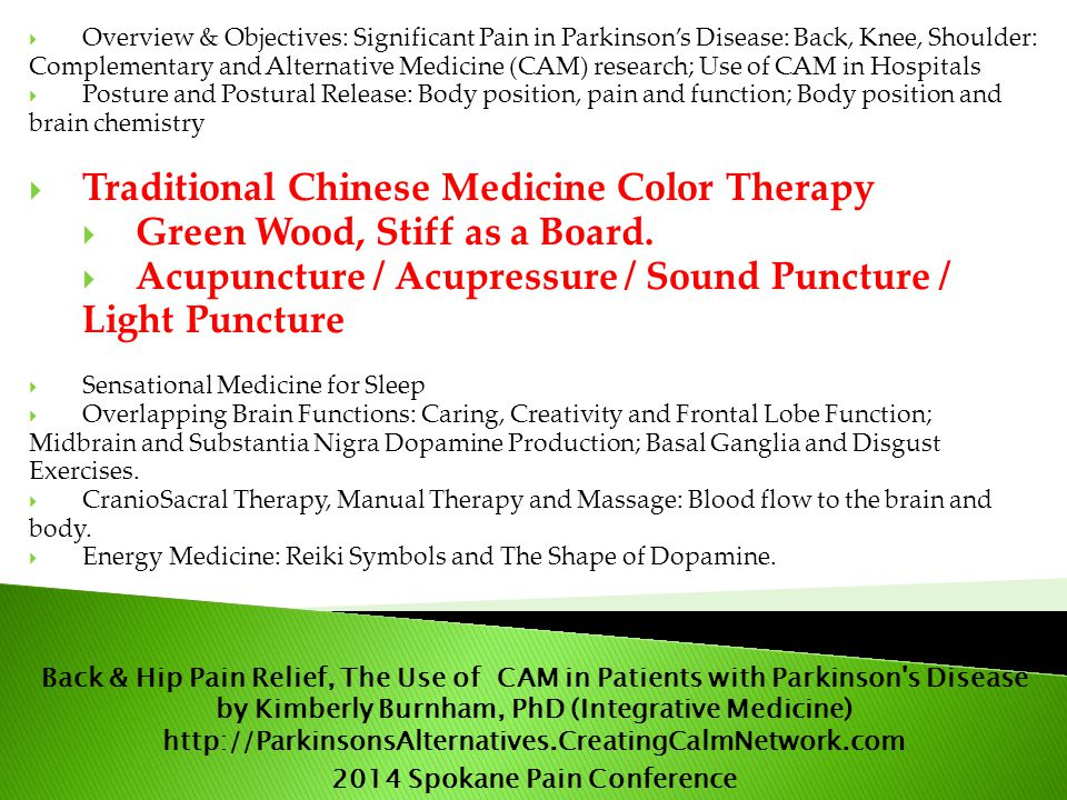  Overview & Objectives: Significant Pain in Parkinson's Disease: Back, Knee, Shoulder: Complementary and Alternative Medicine (CAM) research; Use of CAM in Hospitals  Posture and Postural Release: Body position, pain and function; Body position and brain chemistry  Traditional Chinese Medicine Color Therapy  Green Wood, Stiff as a Board.