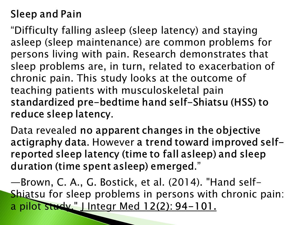 Sleep and Pain Difficulty falling asleep (sleep latency) and staying asleep (sleep maintenance) are common problems for persons living with pain.