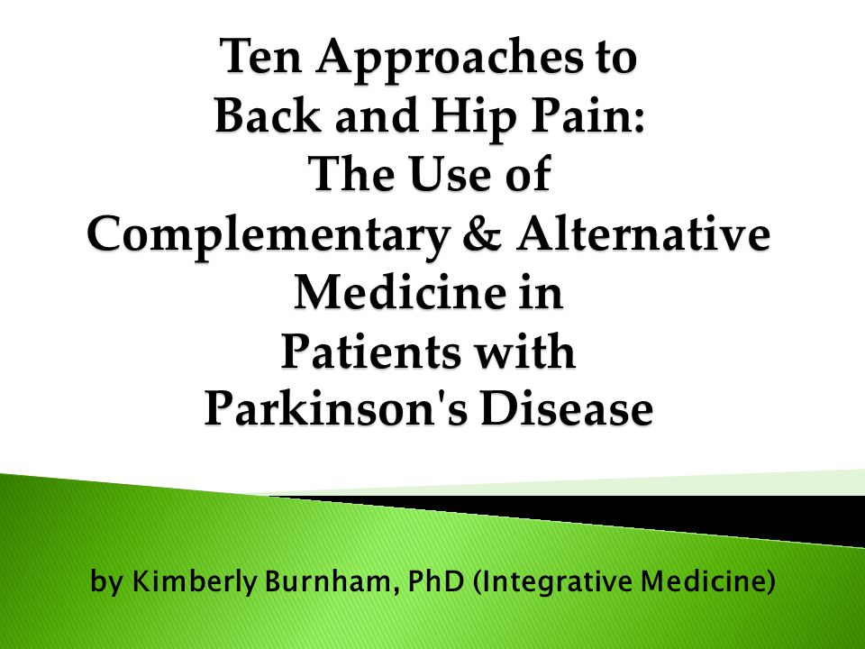 by Kimberly Burnham, PhD (Integrative Medicine) Ten Approaches to Back and Hip Pain: The Use of Complementary & Alternative Medicine in Patients with Parkinson s Disease