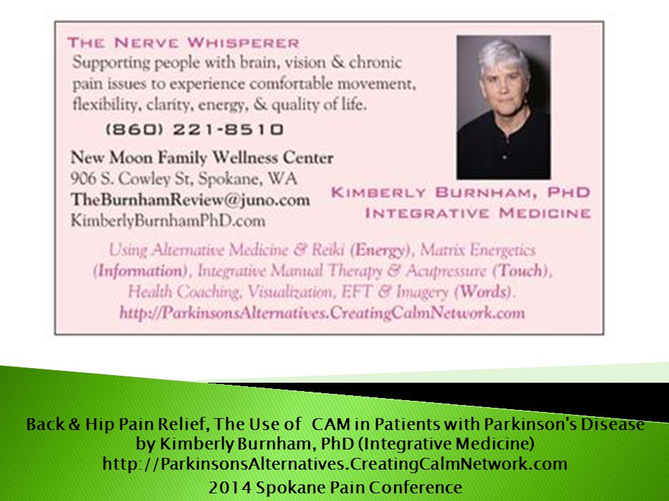 Back & Hip Pain Relief, The Use of CAM in Patients with Parkinson s Disease by Kimberly Burnham, PhD (Integrative Medicine) http://ParkinsonsAlternatives.CreatingCalmNetwork.com 2014 Spokane Pain Conference