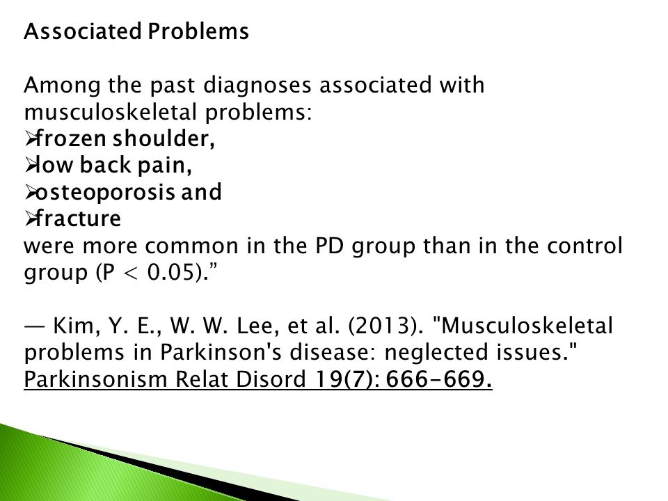 Associated Problems Among the past diagnoses associated with musculoskeletal problems:  frozen shoulder,  low back pain,  osteoporosis and  fracture were more common in the PD group than in the control group (P < 0.05). — Kim, Y.