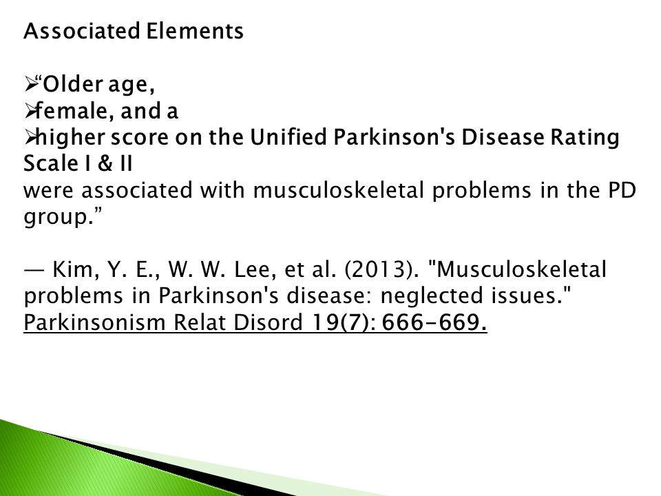Associated Elements  Older age,  female, and a  higher score on the Unified Parkinson s Disease Rating Scale I & II were associated with musculoskeletal problems in the PD group. — Kim, Y.