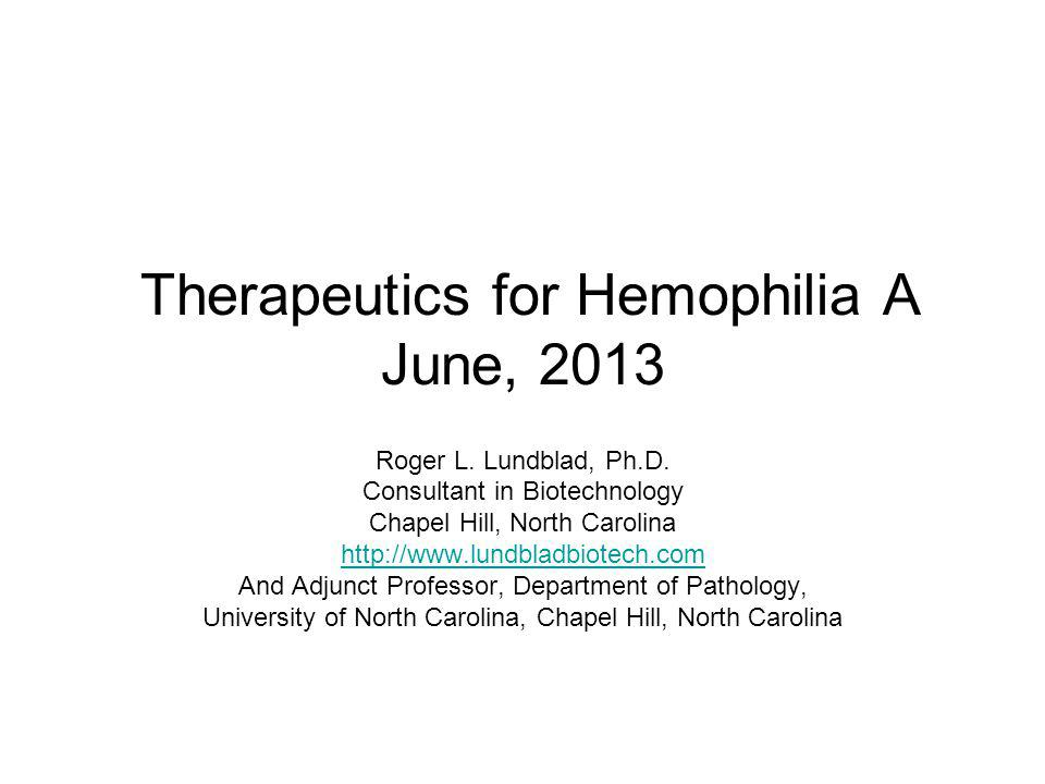 Therapeutics for Hemophilia A June, 2013 Roger L. Lundblad, Ph.D. Consultant in Biotechnology Chapel Hill, North Carolina http://www.lundbladbiotech.c