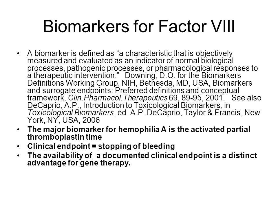 Biomarkers for Factor VIII A biomarker is defined as a characteristic that is objectively measured and evaluated as an indicator of normal biological processes, pathogenic processes, or pharmacological responses to a therapeutic intervention. Downing, D.O.