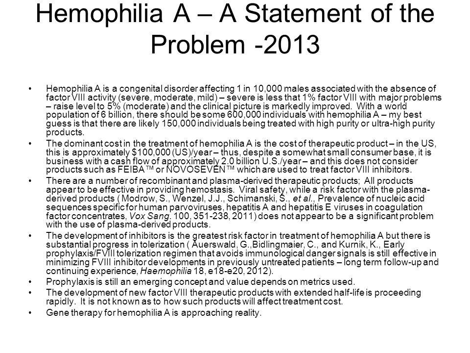Therapeutic Products for Hemophilia A – A Statement of the Problem -2013 Hemophilia A is a congenital disorder affecting 1 in 10,000 males associated with the absence of factor VIII activity (severe, moderate, mild) – severe is less that 1% factor VIII with major problems – raise level to 5% (moderate) and the clinical picture is markedly improved.