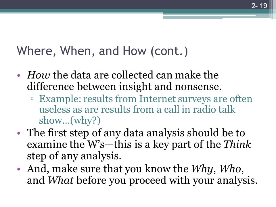 Where, When, and How (cont.) How the data are collected can make the difference between insight and nonsense.