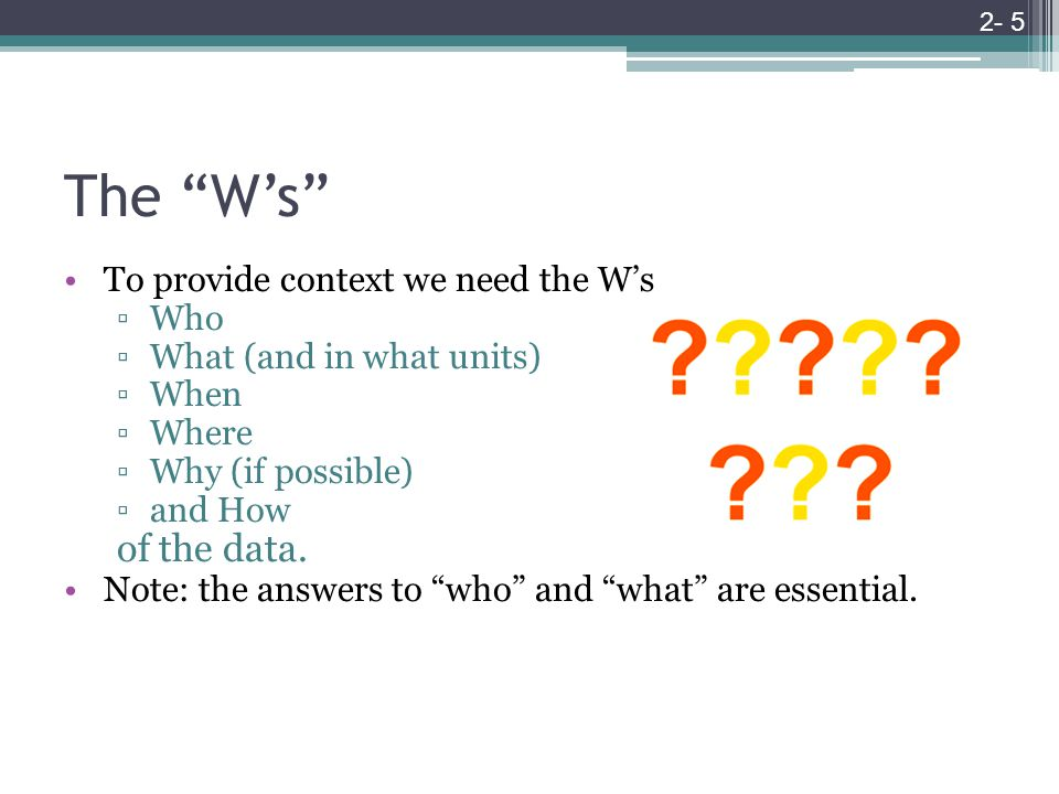 The W's To provide context we need the W's ▫Who ▫What (and in what units) ▫When ▫Where ▫Why (if possible) ▫and How of the data.