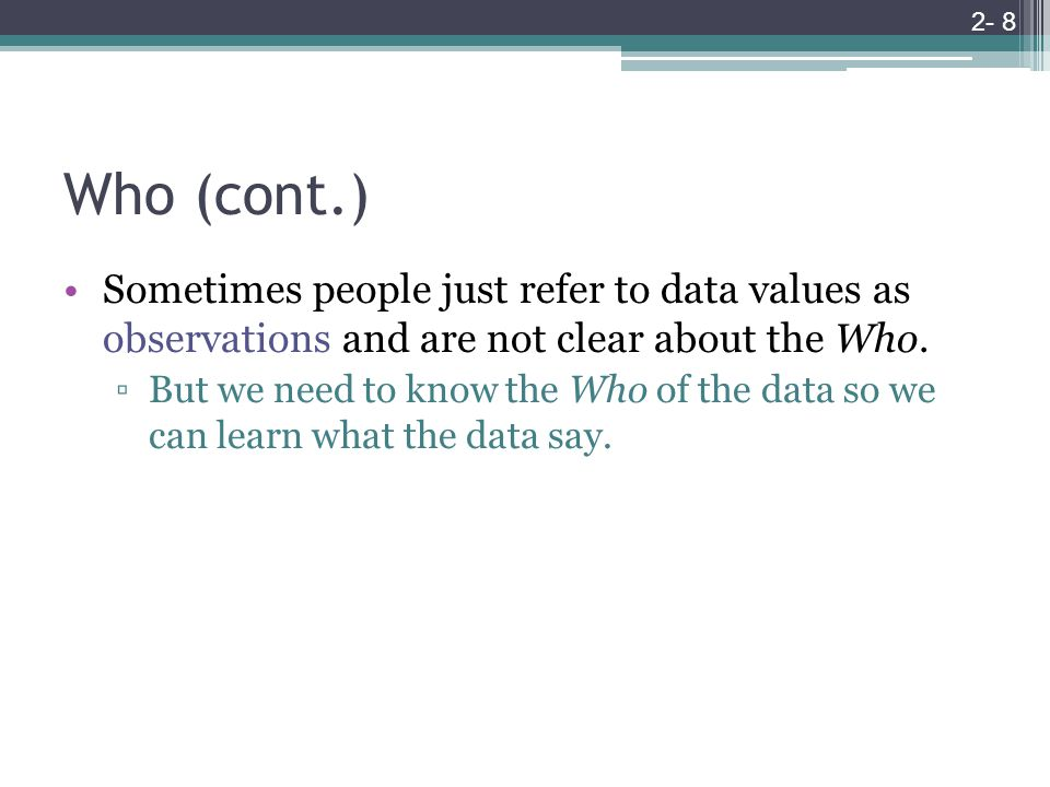 Who (cont.) Sometimes people just refer to data values as observations and are not clear about the Who.