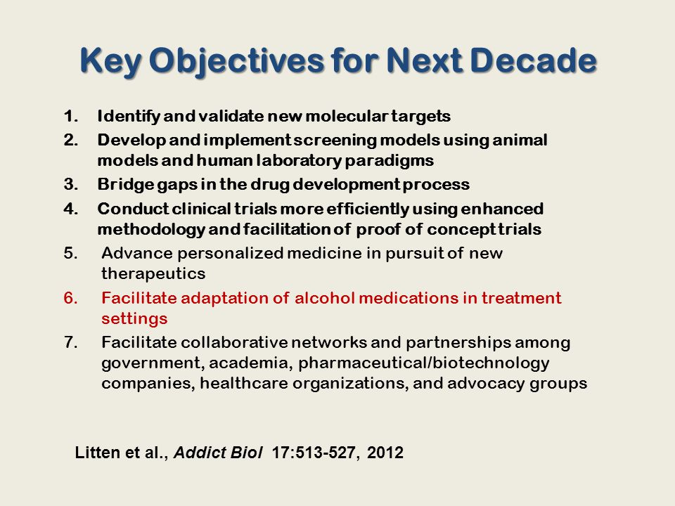 Key Objectives for Next Decade 1.Identify and validate new molecular targets 2.Develop and implement screening models using animal models and human laboratory paradigms 3.Bridge gaps in the drug development process 4.Conduct clinical trials more efficiently using enhanced methodology and facilitation of proof of concept trials 5.Advance personalized medicine in pursuit of new therapeutics 6.Facilitate adaptation of alcohol medications in treatment settings 7.Facilitate collaborative networks and partnerships among government, academia, pharmaceutical/biotechnology companies, healthcare organizations, and advocacy groups Litten et al., Addict Biol 17:513-527, 2012