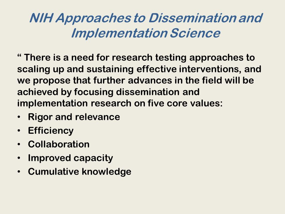 NIH Approaches to Dissemination and Implementation Science There is a need for research testing approaches to scaling up and sustaining effective interventions, and we propose that further advances in the field will be achieved by focusing dissemination and implementation research on five core values: Rigor and relevance Efficiency Collaboration Improved capacity Cumulative knowledge