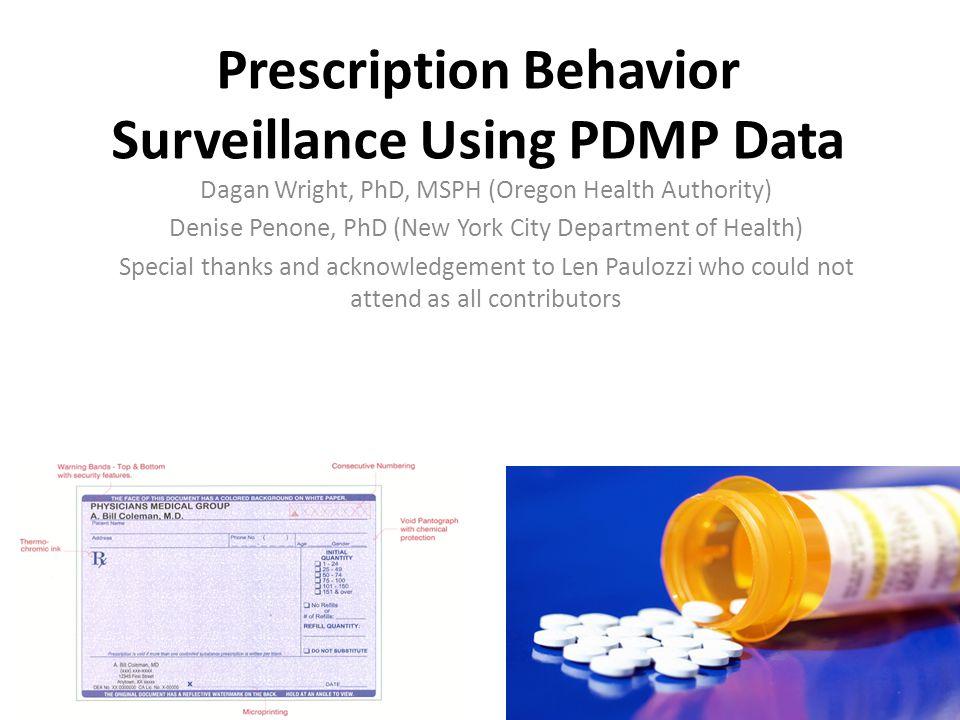 Prescription Behavior Surveillance Using PDMP Data Dagan Wright, PhD, MSPH (Oregon Health Authority) Denise Penone, PhD (New York City Department of H