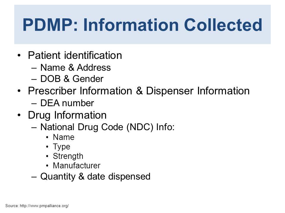 PDMP: Information Collected Patient identification –Name & Address –DOB & Gender Prescriber Information & Dispenser Information –DEA number Drug Infor