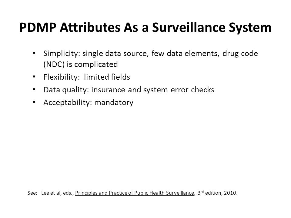 PDMP Attributes As a Surveillance System Simplicity: single data source, few data elements, drug code (NDC) is complicated Flexibility: limited fields