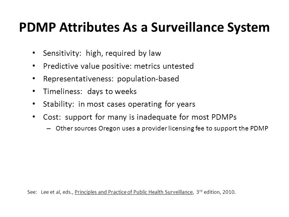 PDMP Attributes As a Surveillance System Sensitivity: high, required by law Predictive value positive: metrics untested Representativeness: population
