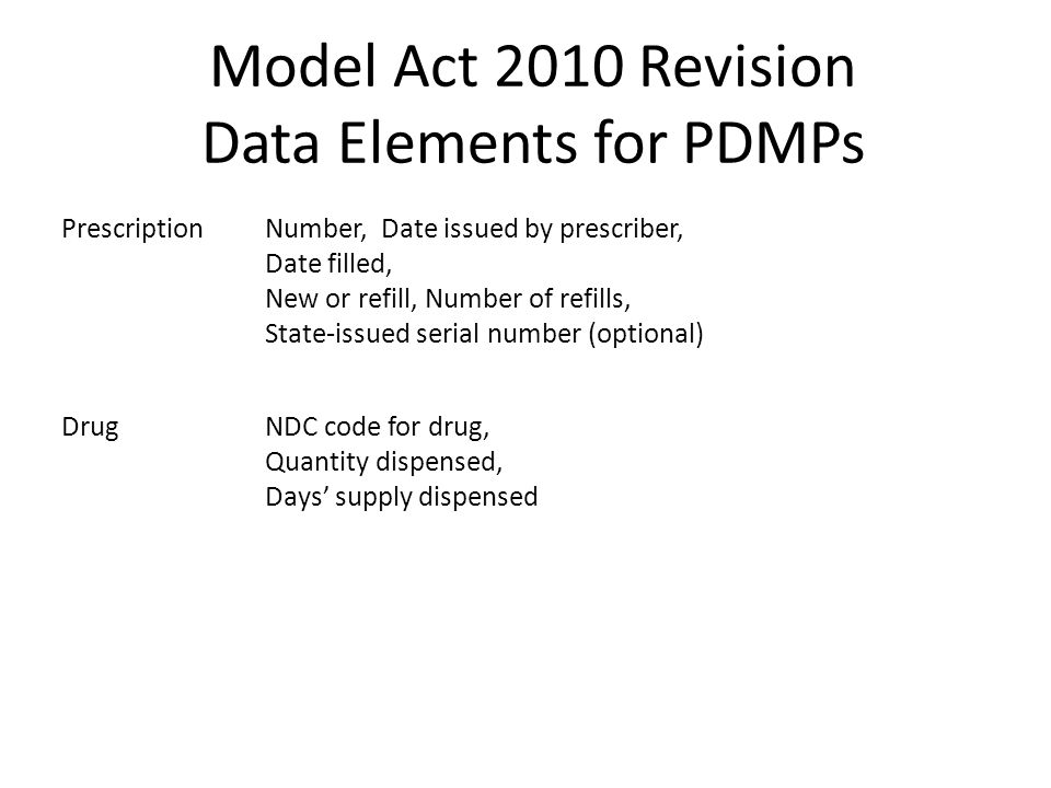 Model Act 2010 Revision Data Elements for PDMPs PrescriptionNumber, Date issued by prescriber, Date filled, New or refill, Number of refills, State-is