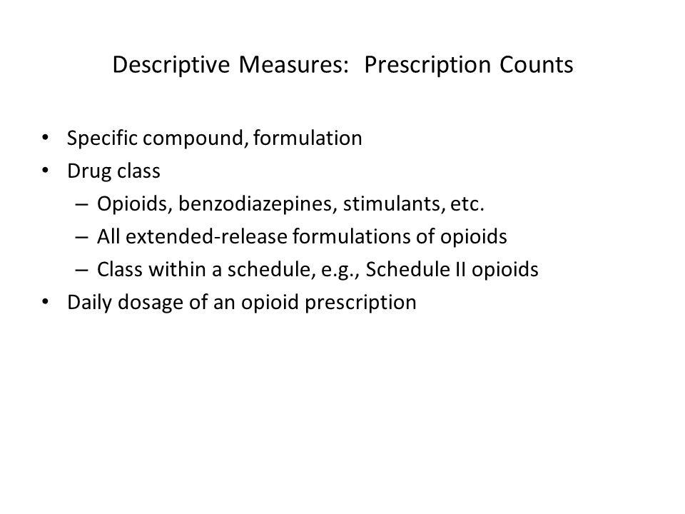 Descriptive Measures: Prescription Counts Specific compound, formulation Drug class – Opioids, benzodiazepines, stimulants, etc. – All extended-releas