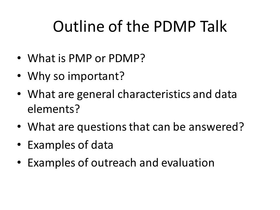 Outline of the PDMP Talk What is PMP or PDMP? Why so important? What are general characteristics and data elements? What are questions that can be ans