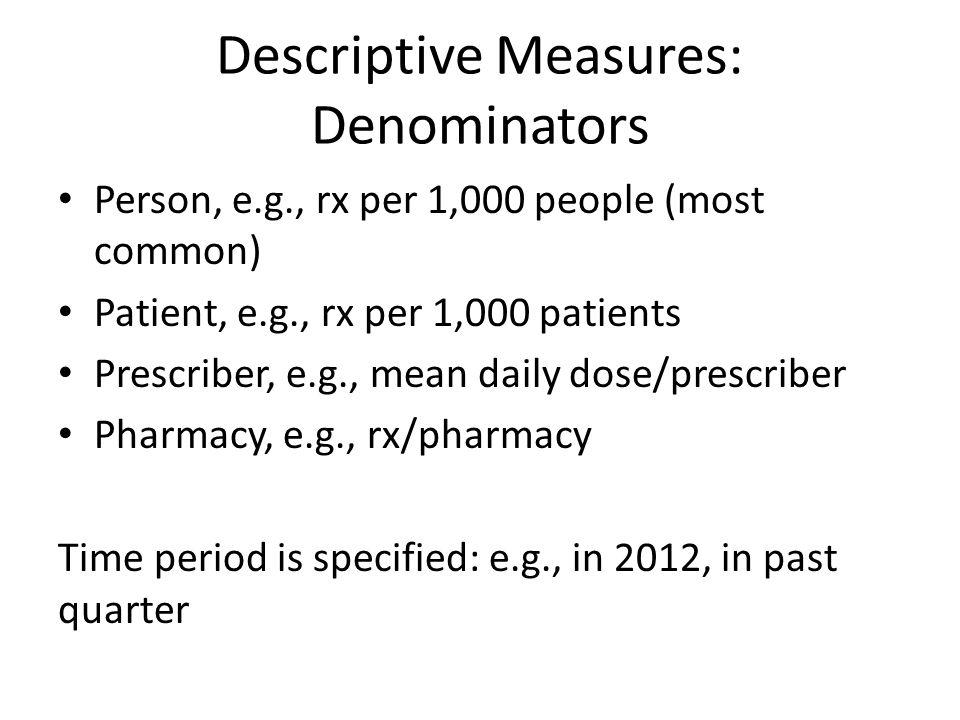 Descriptive Measures: Denominators Person, e.g., rx per 1,000 people (most common) Patient, e.g., rx per 1,000 patients Prescriber, e.g., mean daily d