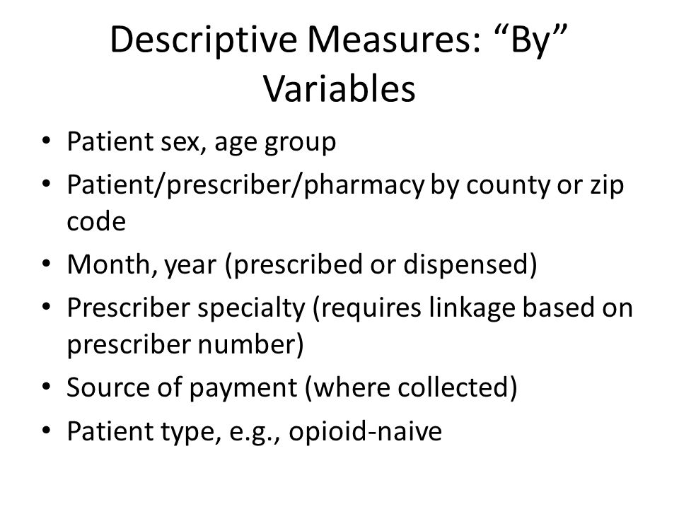 """Descriptive Measures: """"By"""" Variables Patient sex, age group Patient/prescriber/pharmacy by county or zip code Month, year (prescribed or dispensed) Pr"""