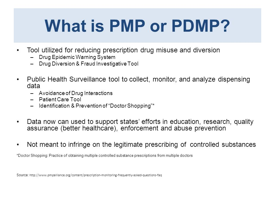 PDMP: Information Collected Patient identification –Name & Address –DOB & Gender Prescriber Information & Dispenser Information –DEA number Drug Information –National Drug Code (NDC) Info: Name Type Strength Manufacturer –Quantity & date dispensed Source: http://www.pmpalliance.org/