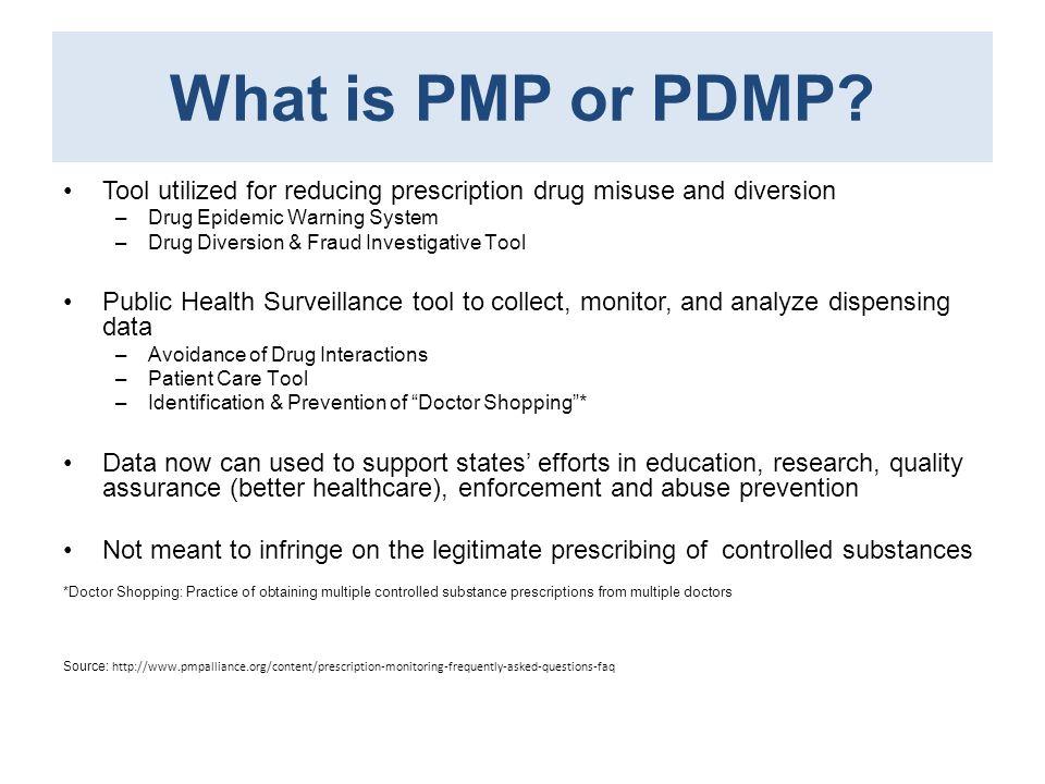 What is PMP or PDMP? Tool utilized for reducing prescription drug misuse and diversion –Drug Epidemic Warning System –Drug Diversion & Fraud Investiga