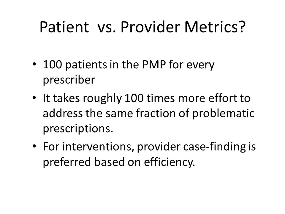 Patient vs. Provider Metrics? 100 patients in the PMP for every prescriber It takes roughly 100 times more effort to address the same fraction of prob