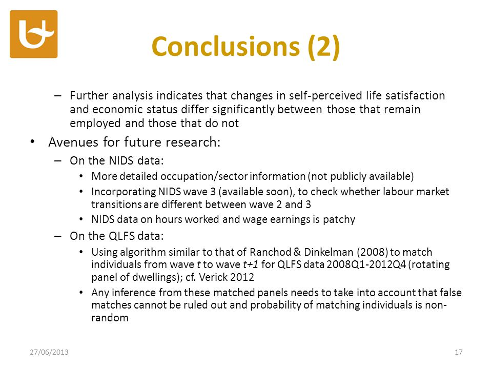 Conclusions (2) – Further analysis indicates that changes in self-perceived life satisfaction and economic status differ significantly between those that remain employed and those that do not Avenues for future research: – On the NIDS data: More detailed occupation/sector information (not publicly available) Incorporating NIDS wave 3 (available soon), to check whether labour market transitions are different between wave 2 and 3 NIDS data on hours worked and wage earnings is patchy – On the QLFS data: Using algorithm similar to that of Ranchod & Dinkelman (2008) to match individuals from wave t to wave t+1 for QLFS data 2008Q1-2012Q4 (rotating panel of dwellings); cf.