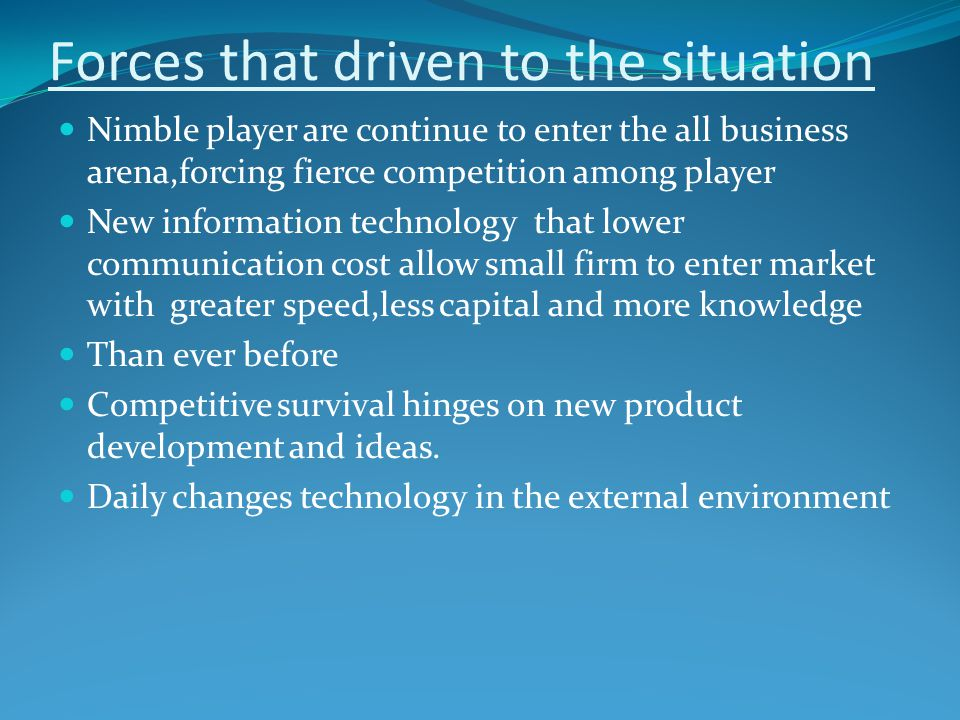 Forces that driven to the situation Nimble player are continue to enter the all business arena,forcing fierce competition among player New information technology that lower communication cost allow small firm to enter market with greater speed,less capital and more knowledge Than ever before Competitive survival hinges on new product development and ideas.