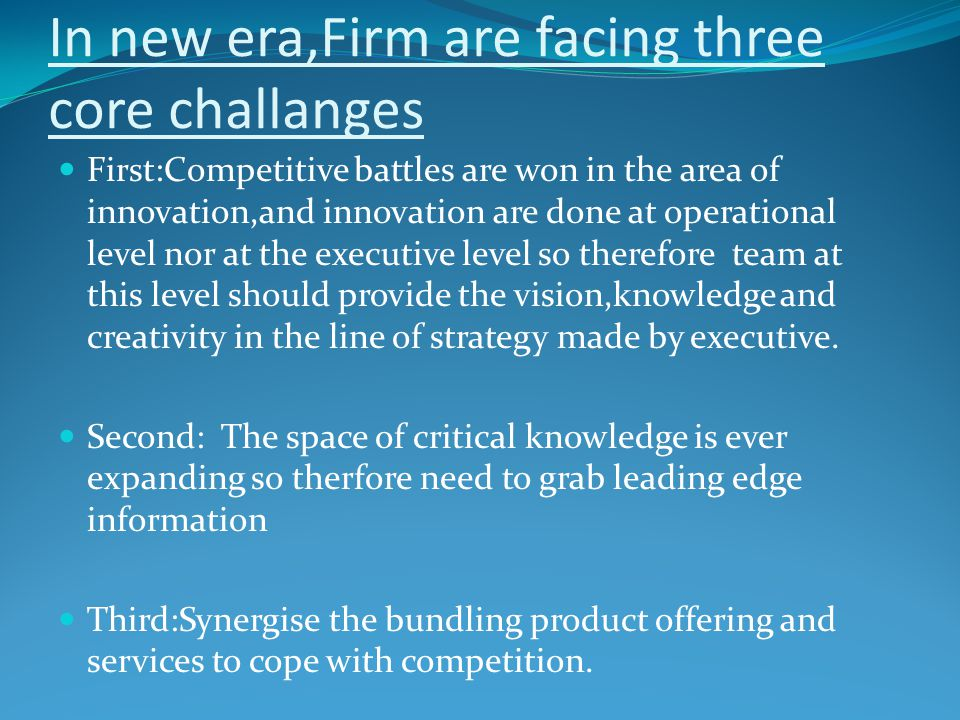 In new era,Firm are facing three core challanges First:Competitive battles are won in the area of innovation,and innovation are done at operational level nor at the executive level so therefore team at this level should provide the vision,knowledge and creativity in the line of strategy made by executive.