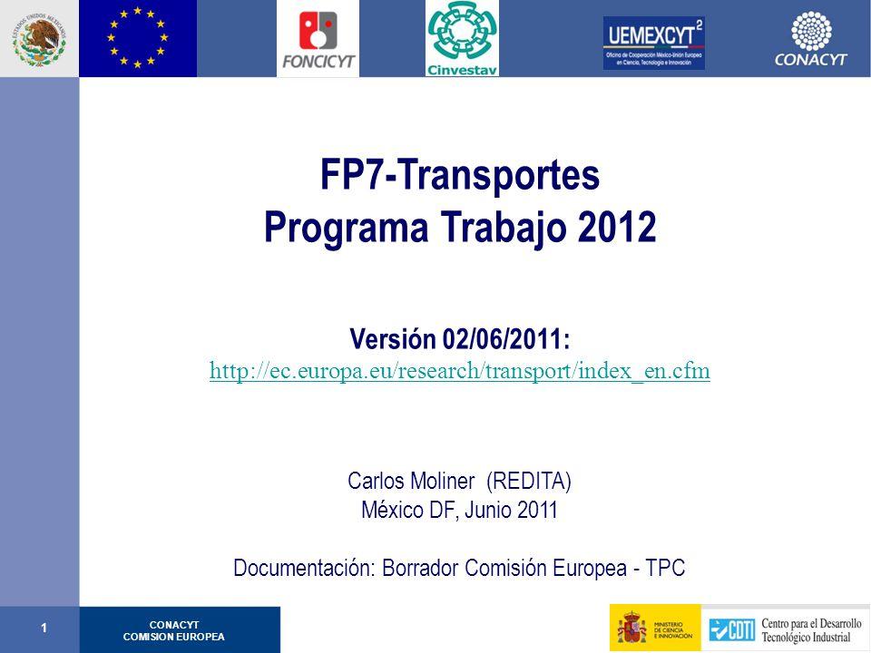 CONACYT COMISION EUROPEA 1 FP7-Transportes Programa Trabajo 2012 Versión 02/06/2011: http://ec.europa.eu/research/transport/index_en.cfm Carlos Moliner (REDITA) México DF, Junio 2011 Documentación: Borrador Comisión Europea - TPC