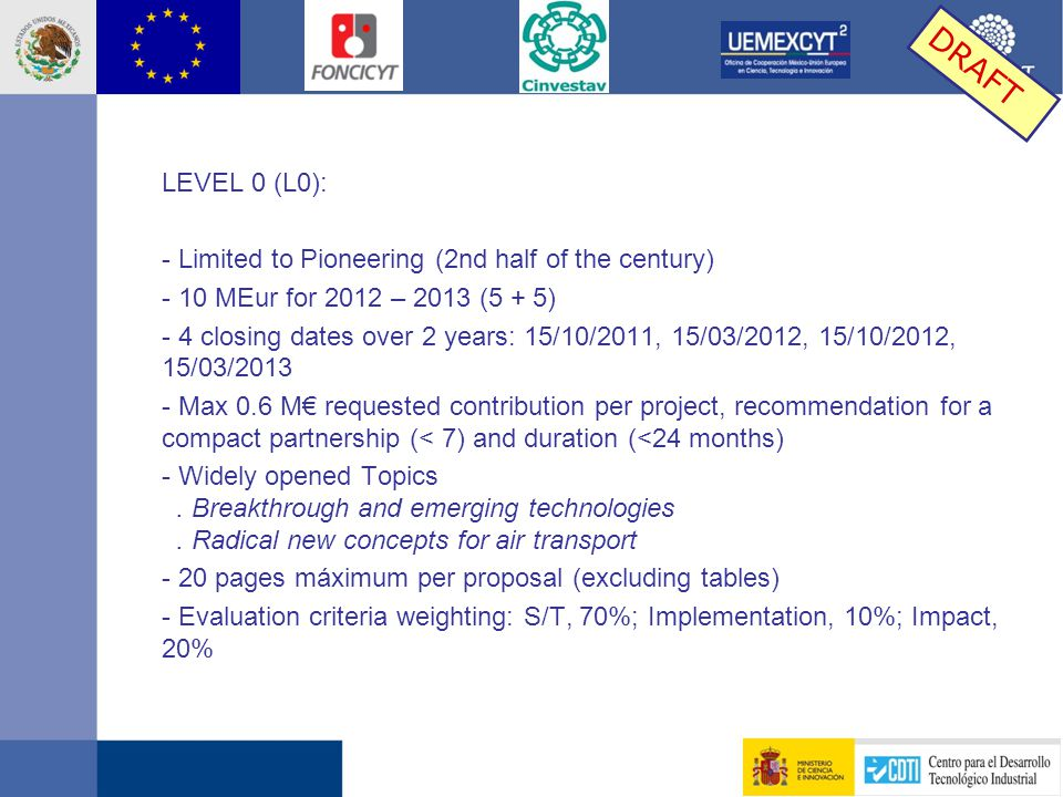 LEVEL 0 (L0): - Limited to Pioneering (2nd half of the century) - 10 MEur for 2012 – 2013 (5 + 5) - 4 closing dates over 2 years: 15/10/2011, 15/03/2012, 15/10/2012, 15/03/2013 - Max 0.6 M€ requested contribution per project, recommendation for a compact partnership (< 7) and duration (<24 months) - Widely opened Topics.