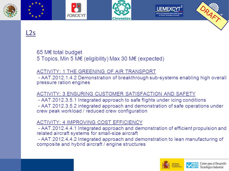 L2s 65 M€ total budget 5 Topics, Min 5 M€ (eligibility) Max 30 M€ (expected) ACTIVITY: 1 THE GREENING OF AIR TRANSPORT - AAT.2012.1.4.2 Demonstration of breakthrough sub-systems enabling high overall pressure ration engines ACTIVITY: 3 ENSURING CUSTOMER SATISFACTION AND SAFETY - AAT.2012.3.5.1 Integrated approach to safe flights under icing conditions - AAT.2012.3.5.2 integrated approach and demonstration of safe operations under crew peak workload / reduced crew configuration ACTIVITY: 4 IMPROVING COST EFFICIENCY - AAT.2012.4.4.1 Integrated approach and demonstration of efficient propulsion and related aircraft systems for small-size aircraft - AAT.2012.4.4.2 Integrated approach and demonstration to lean manufacturing of composite and hybrid aircraft / engine structures DRAFT
