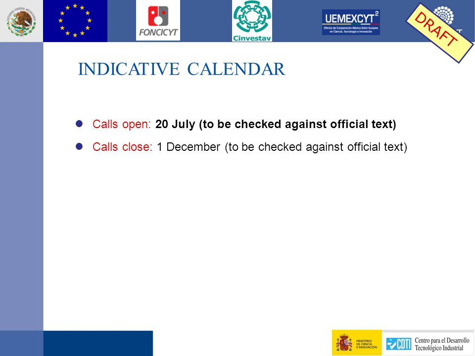 INDICATIVE CALENDAR DRAFT l Calls open: 20 July (to be checked against official text) l Calls close: 1 December (to be checked against official text)