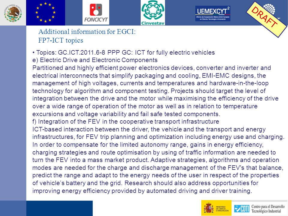 Additional information for EGCI: FP7-ICT topics DRAFT Topics: GC.ICT.2011.6-8 PPP GC: ICT for fully electric vehicles e) Electric Drive and Electronic Components Partitioned and highly efficient power electronics devices, converter and inverter and electrical interconnects that simplify packaging and cooling, EMI-EMC designs, the management of high voltages, currents and temperatures and hardware-in-the-loop technology for algorithm and component testing.