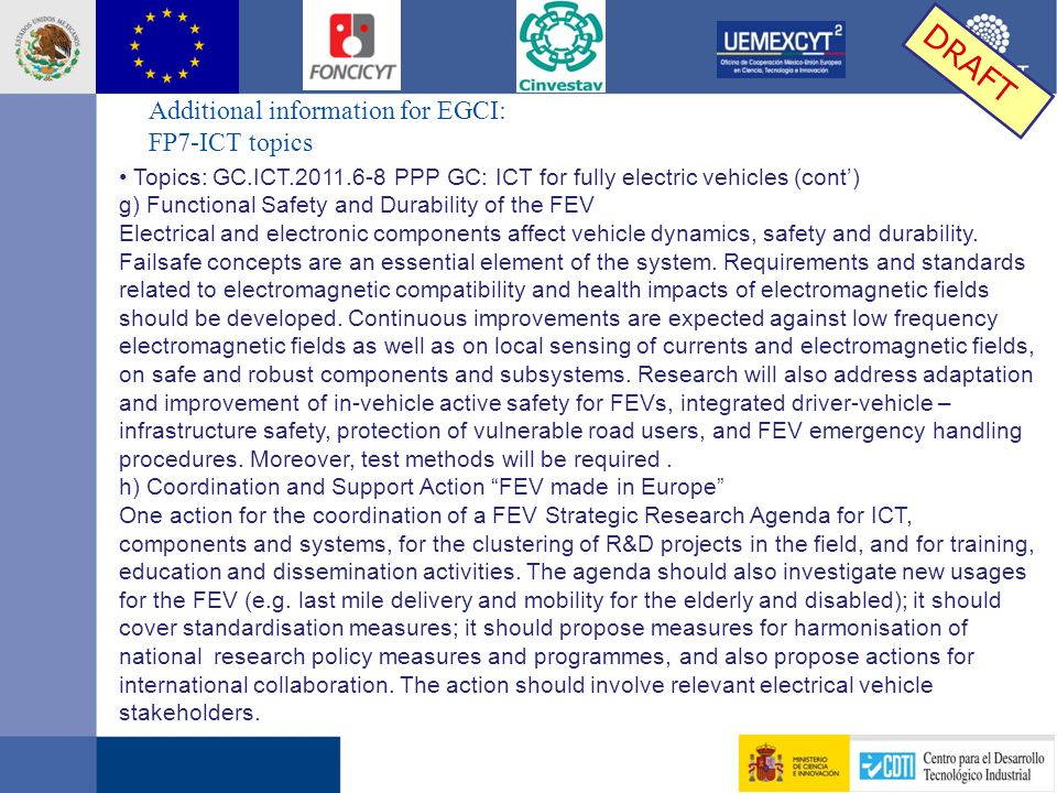 Additional information for EGCI: FP7-ICT topics DRAFT Topics: GC.ICT.2011.6-8 PPP GC: ICT for fully electric vehicles (cont') g) Functional Safety and Durability of the FEV Electrical and electronic components affect vehicle dynamics, safety and durability.