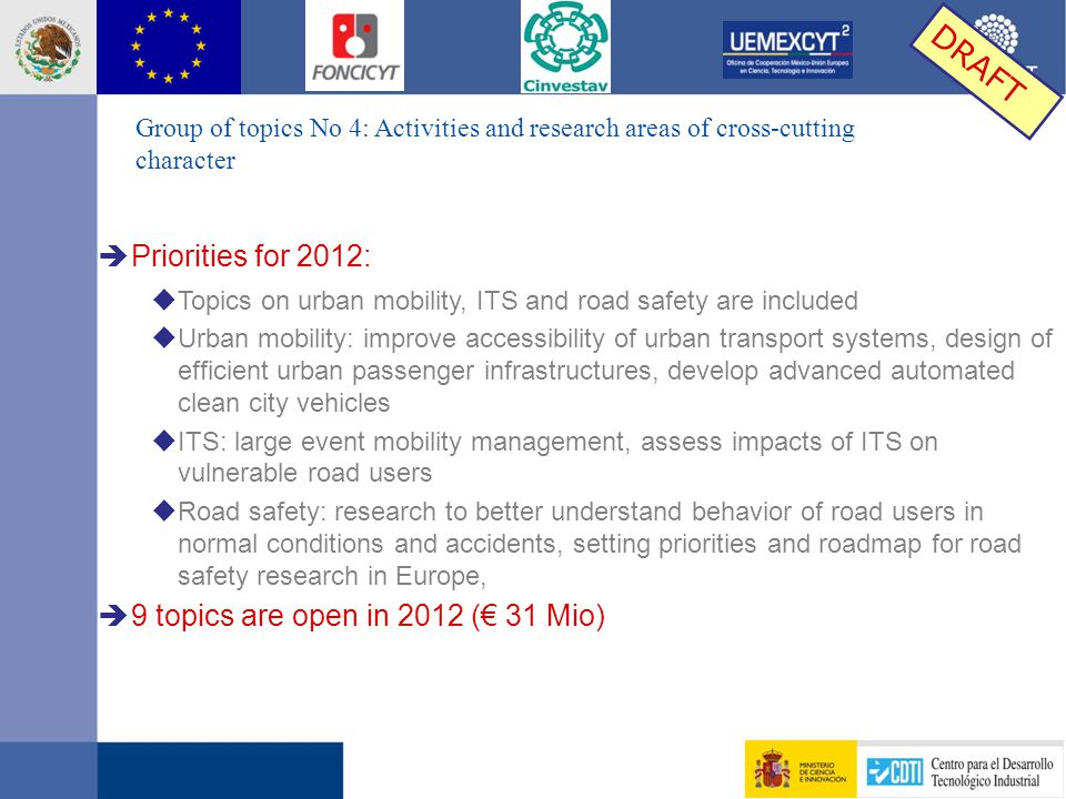 è Priorities for 2012: u Topics on urban mobility, ITS and road safety are included u Urban mobility: improve accessibility of urban transport systems, design of efficient urban passenger infrastructures, develop advanced automated clean city vehicles u ITS: large event mobility management, assess impacts of ITS on vulnerable road users u Road safety: research to better understand behavior of road users in normal conditions and accidents, setting priorities and roadmap for road safety research in Europe, è 9 topics are open in 2012 (€ 31 Mio) DRAFT Group of topics No 4: Activities and research areas of cross-cutting character