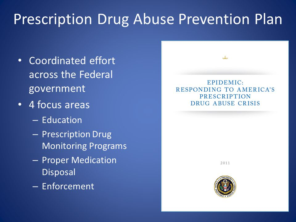 Prescription Drug Abuse Prevention Plan Coordinated effort across the Federal government 4 focus areas – Education – Prescription Drug Monitoring Programs – Proper Medication Disposal – Enforcement