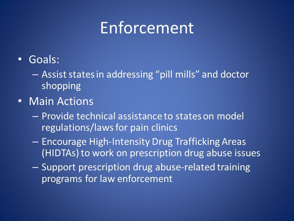 Enforcement Goals: – Assist states in addressing pill mills and doctor shopping Main Actions – Provide technical assistance to states on model regulations/laws for pain clinics – Encourage High-Intensity Drug Trafficking Areas (HIDTAs) to work on prescription drug abuse issues – Support prescription drug abuse-related training programs for law enforcement