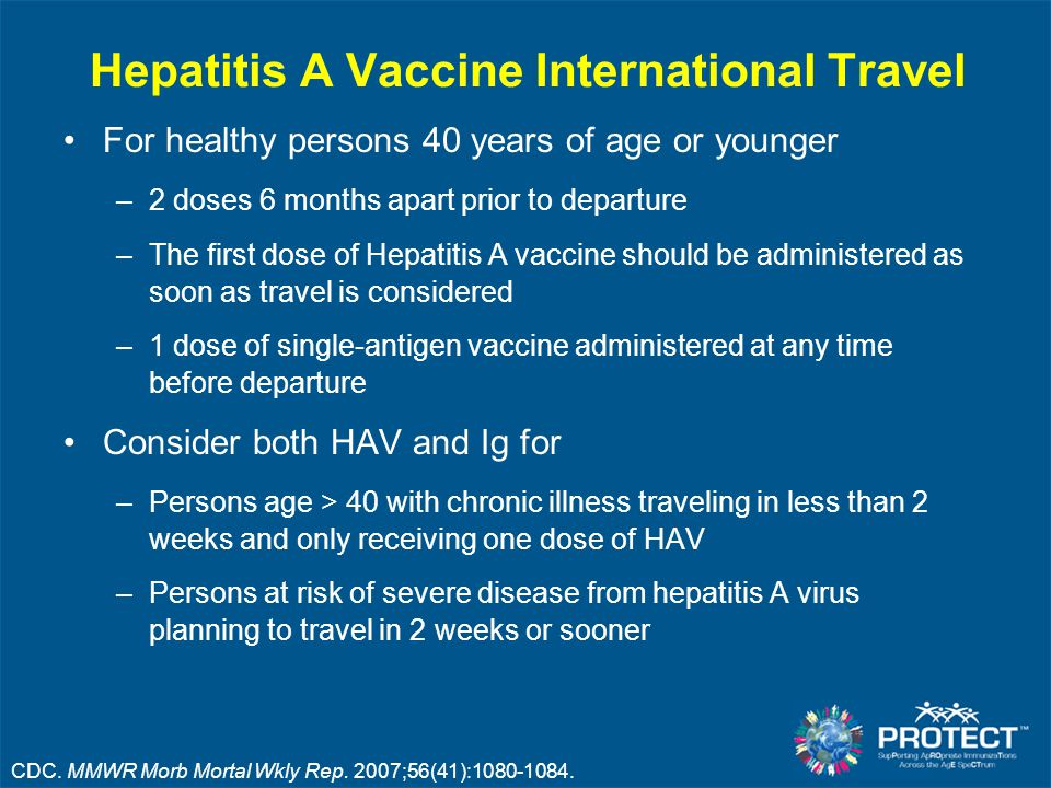 Hepatitis A Vaccine International Travel For healthy persons 40 years of age or younger –2 doses 6 months apart prior to departure –The first dose of