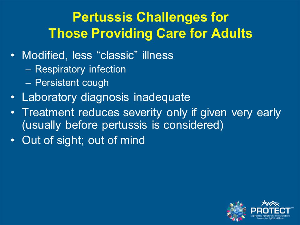 """Pertussis Challenges for Those Providing Care for Adults Modified, less """"classic"""" illness –Respiratory infection –Persistent cough Laboratory diagnosi"""