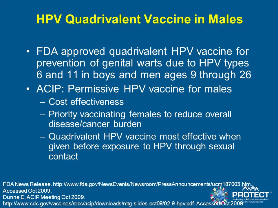 HPV Quadrivalent Vaccine in Males FDA approved quadrivalent HPV vaccine for prevention of genital warts due to HPV types 6 and 11 in boys and men ages