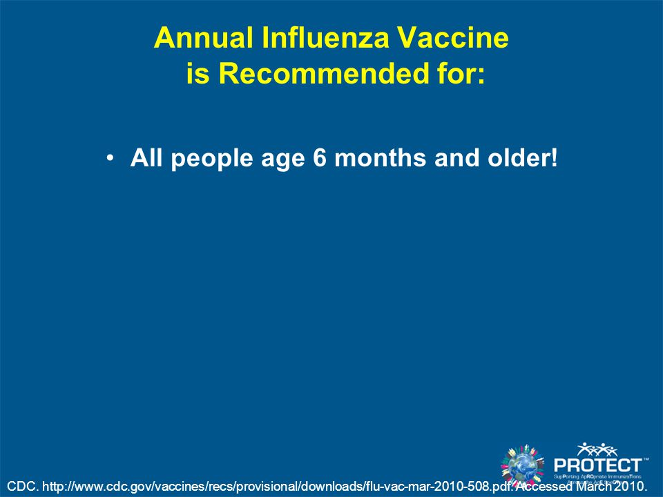 Annual Influenza Vaccine is Recommended for: All people age 6 months and older! CDC. http://www.cdc.gov/vaccines/recs/provisional/downloads/flu-vac-ma