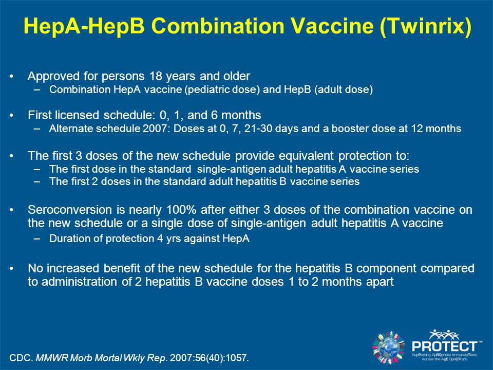 HepA-HepB Combination Vaccine (Twinrix) Approved for persons 18 years and older –Combination HepA vaccine (pediatric dose) and HepB (adult dose) First