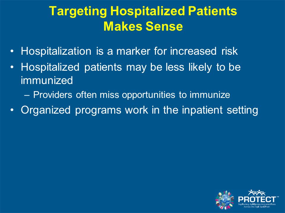 Targeting Hospitalized Patients Makes Sense Hospitalization is a marker for increased risk Hospitalized patients may be less likely to be immunized –P