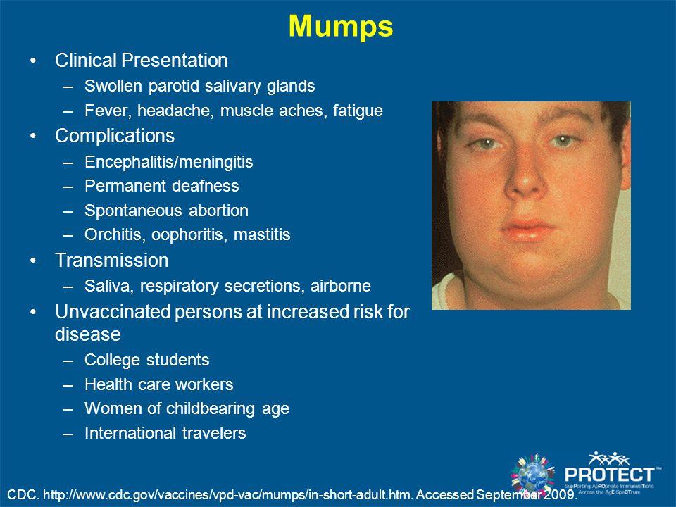 Mumps Clinical Presentation –Swollen parotid salivary glands –Fever, headache, muscle aches, fatigue Complications –Encephalitis/meningitis –Permanent