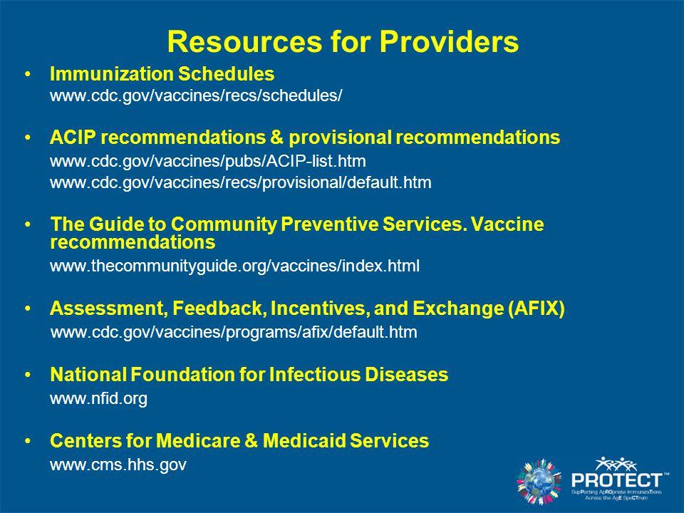 Resources for Providers Immunization Schedules www.cdc.gov/vaccines/recs/schedules/ ACIP recommendations & provisional recommendations www.cdc.gov/vac