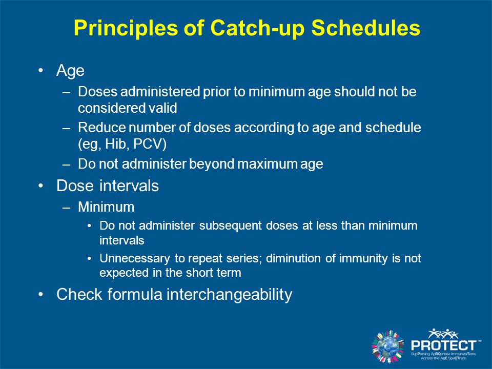 Principles of Catch-up Schedules Age –Doses administered prior to minimum age should not be considered valid –Reduce number of doses according to age