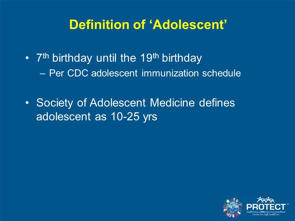 Definition of 'Adolescent' 7 th birthday until the 19 th birthday –Per CDC adolescent immunization schedule Society of Adolescent Medicine defines ado