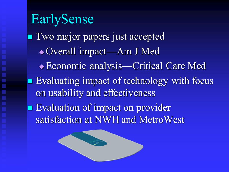 EarlySense Two major papers just accepted Two major papers just accepted  Overall impact—Am J Med  Economic analysis—Critical Care Med Evaluating impact of technology with focus on usability and effectiveness Evaluating impact of technology with focus on usability and effectiveness Evaluation of impact on provider satisfaction at NWH and MetroWest Evaluation of impact on provider satisfaction at NWH and MetroWest